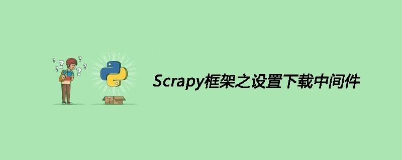 Scrapy框架之设置下载中间件