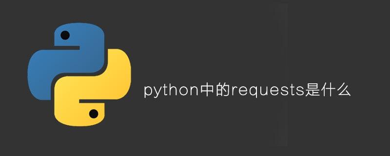 python中的requests是什么?【python requests安装与使用】