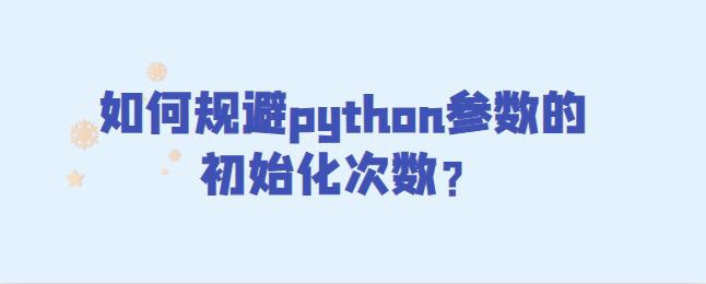如何规避python参数的初始化次数?