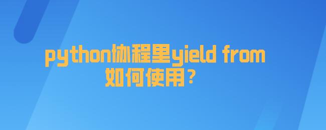 python协程里yield from如何使用?