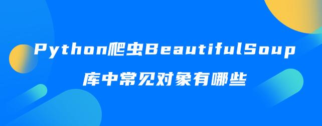 Python爬虫BeautifulSoup库中常见对象有哪些