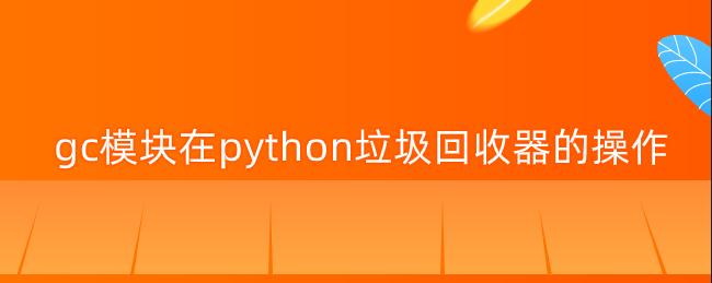 gc模块在python垃圾回收器的操作