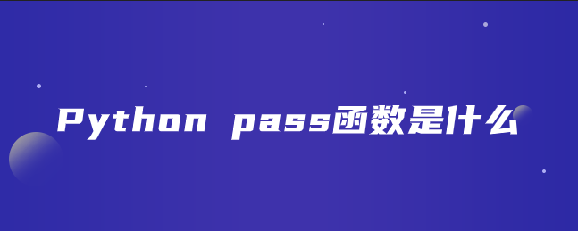 Python pass函数是什么?【Python pass函数作用与使用】