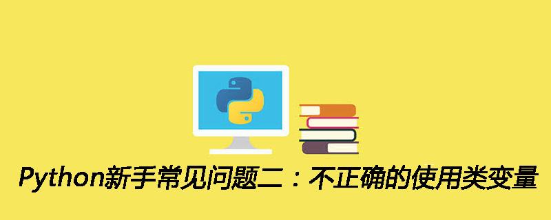 Python新手常见问题二:不正确的使用类变量