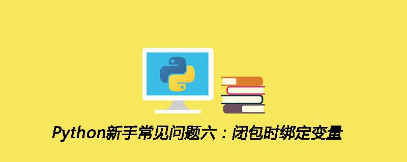 Python新手常见问题六:闭包时绑定变量