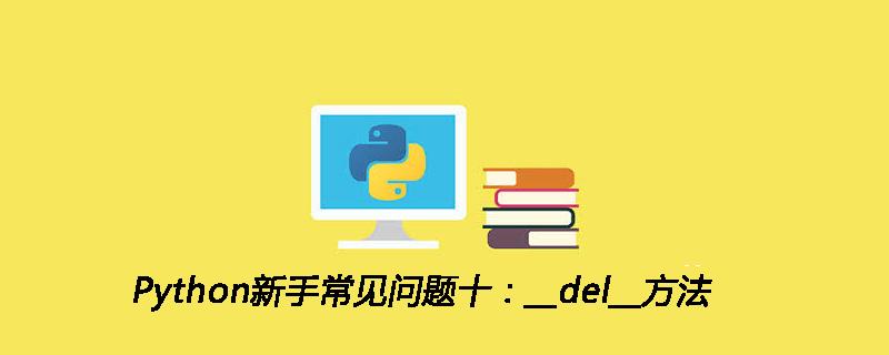 Python新手常见问题十:__del__方法