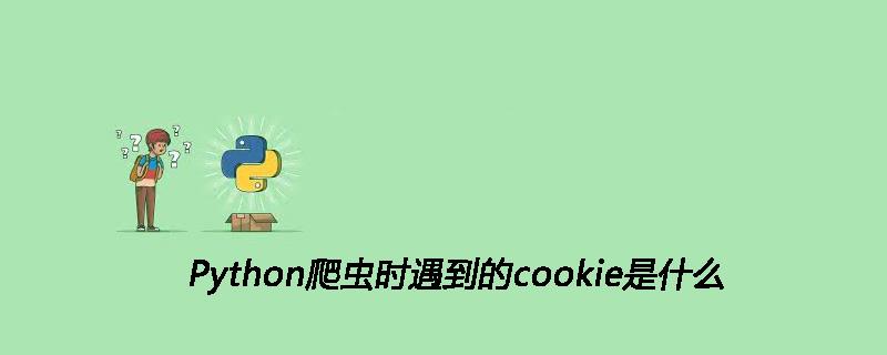 Python爬虫时遇到的cookie是什么