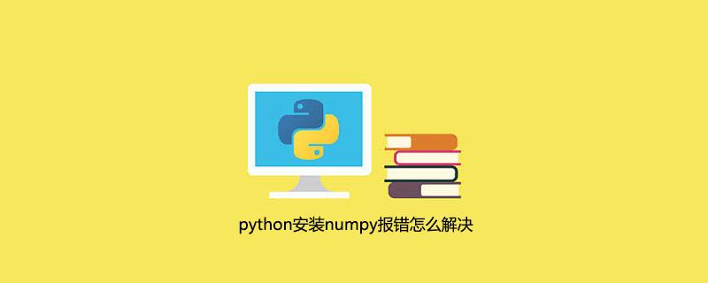 python安装numpy报错怎么解决