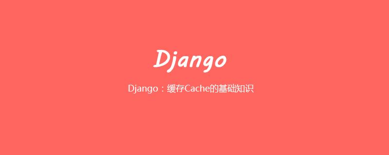 Django:缓存Cache的基础知识