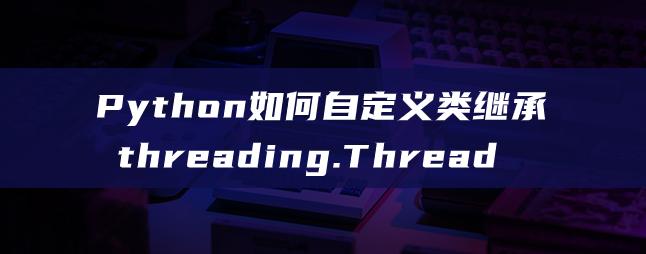 Python如何自定义类继承threading.Thread